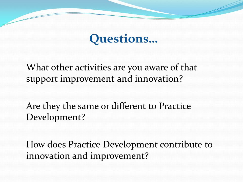 Questions… What other activities are you aware of that support improvement and innovation Are they the same or different to Practice Development