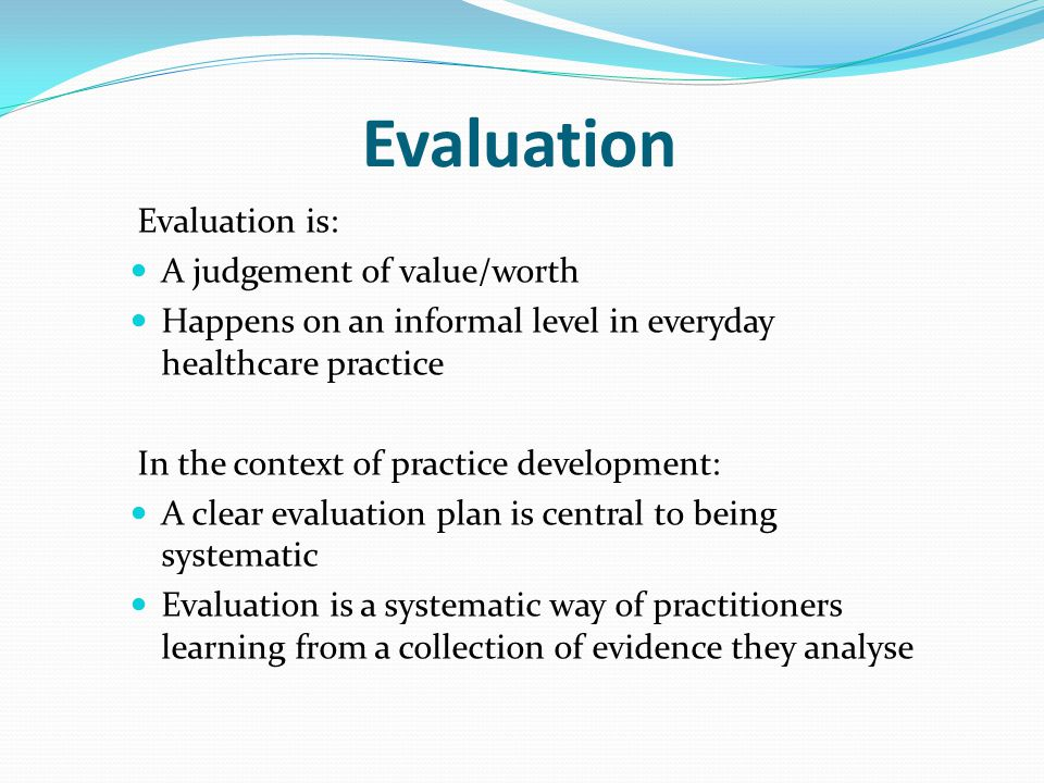 Evaluation Evaluation is: A judgement of value/worth