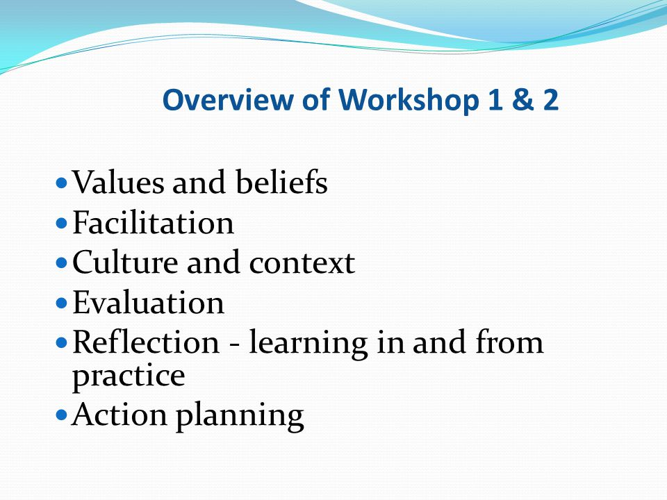 Overview of Workshop 1 & 2 Values and beliefs. Facilitation. Culture and context. Evaluation. Reflection - learning in and from practice.