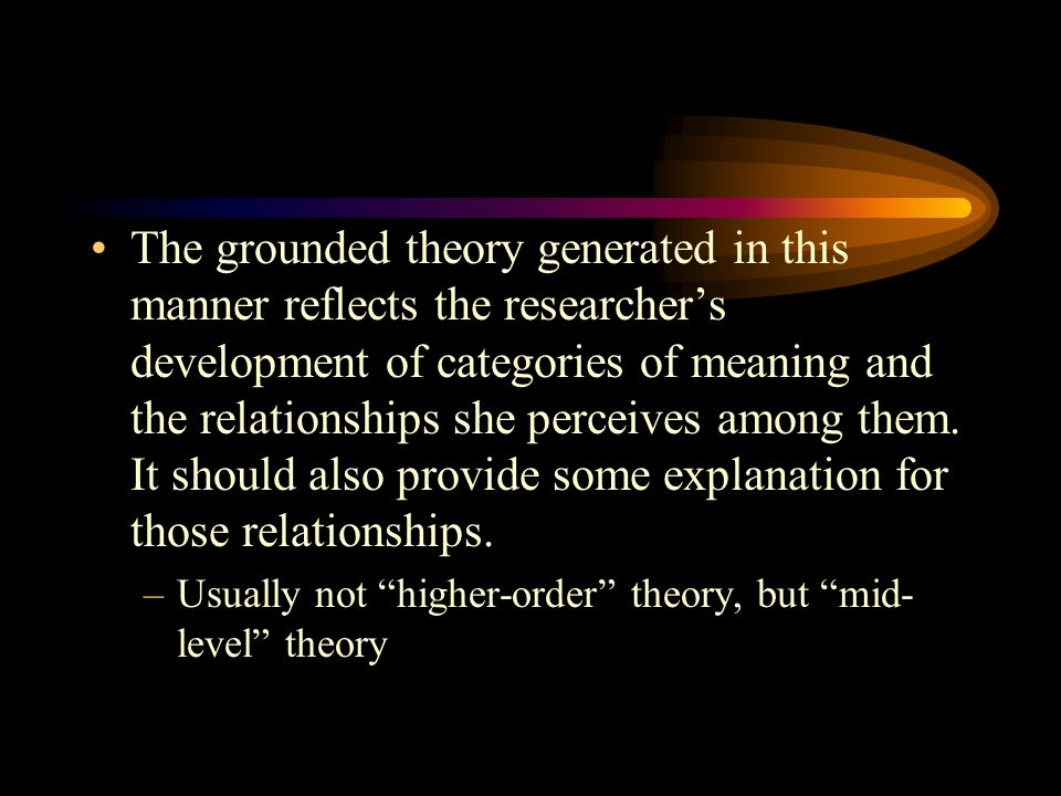 The grounded theory generated in this manner reflects the researcher's development of categories of meaning and the relationships she perceives among them. It should also provide some explanation for those relationships.