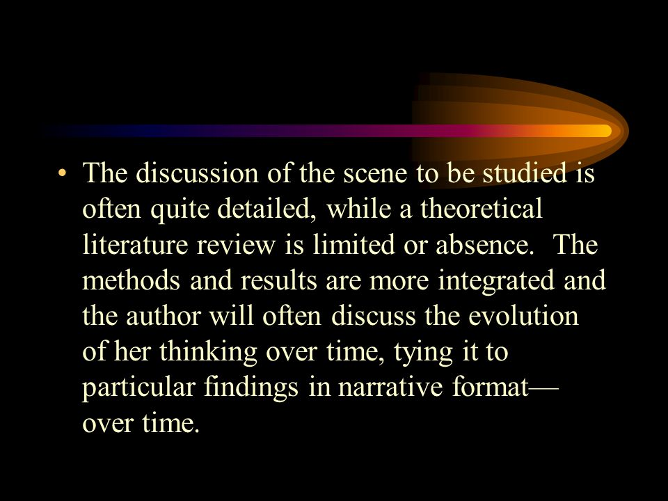 The discussion of the scene to be studied is often quite detailed, while a theoretical literature review is limited or absence.
