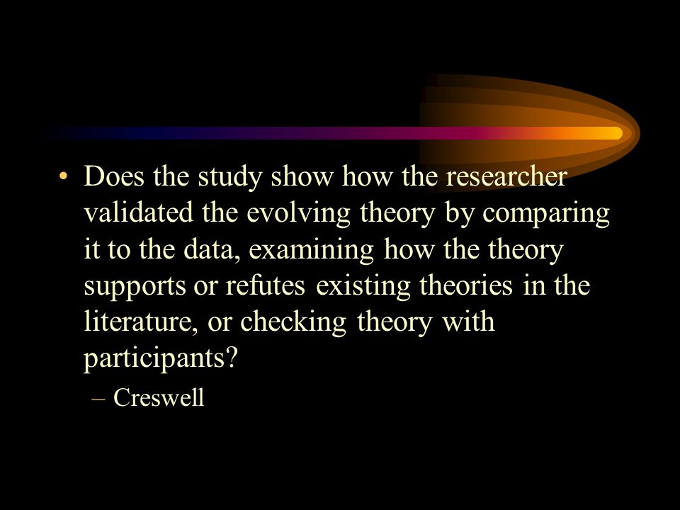 Does the study show how the researcher validated the evolving theory by comparing it to the data, examining how the theory supports or refutes existing theories in the literature, or checking theory with participants