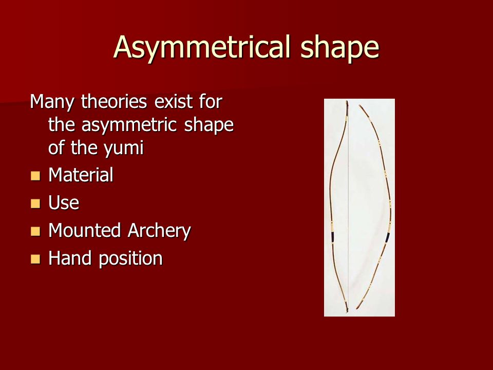 Asymmetrical shape Many theories exist for the asymmetric shape of the yumi. Material. Use. Mounted Archery.