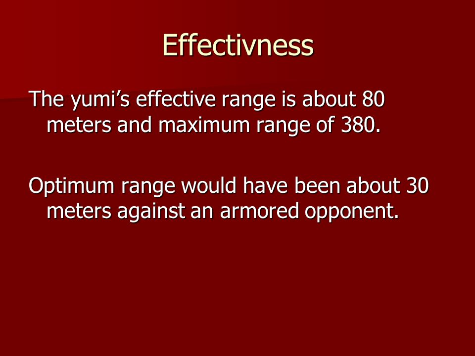 Effectivness The yumi's effective range is about 80 meters and maximum range of 380.