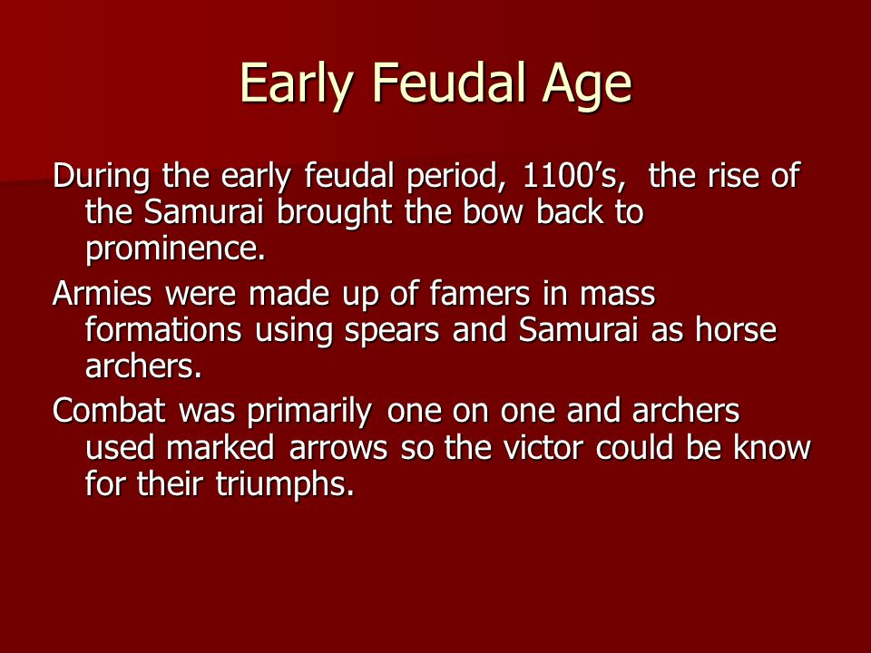 Early Feudal Age During the early feudal period, 1100's, the rise of the Samurai brought the bow back to prominence.