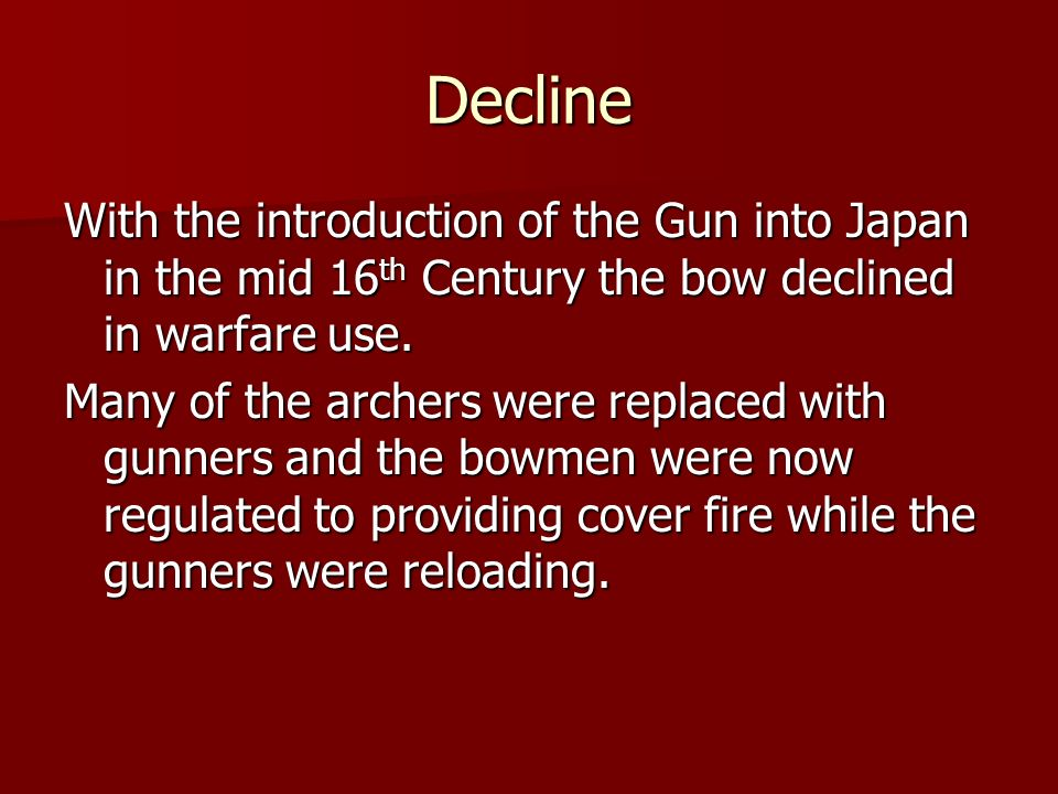 Decline With the introduction of the Gun into Japan in the mid 16th Century the bow declined in warfare use.