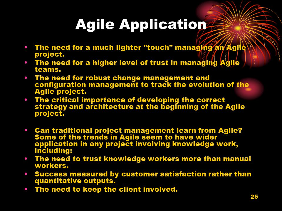Agile Application The need for a much lighter touch managing an Agile project. The need for a higher level of trust in managing Agile teams.
