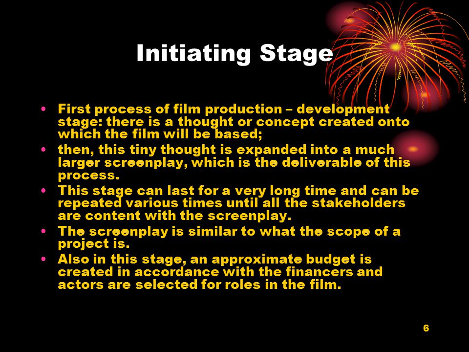 Initiating Stage First process of film production – development stage: there is a thought or concept created onto which the film will be based;