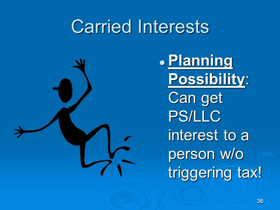Carried Interests Planning Possibility: Can get PS/LLC interest to a person w/o triggering tax!
