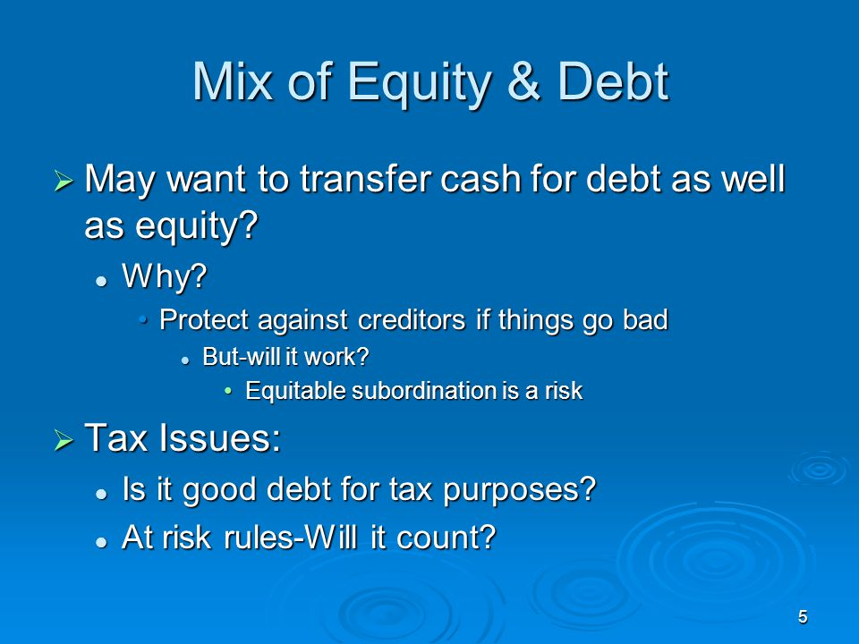 Mix of Equity & Debt May want to transfer cash for debt as well as equity Why Protect against creditors if things go bad.