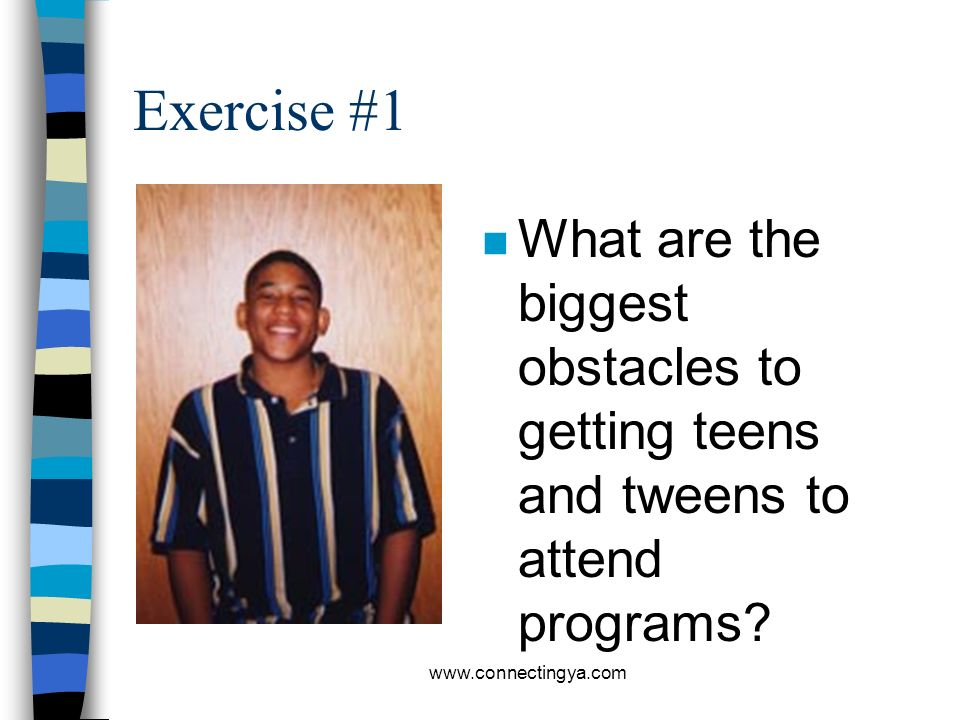 Exercise #1 What are the biggest obstacles to getting teens and tweens to attend programs.