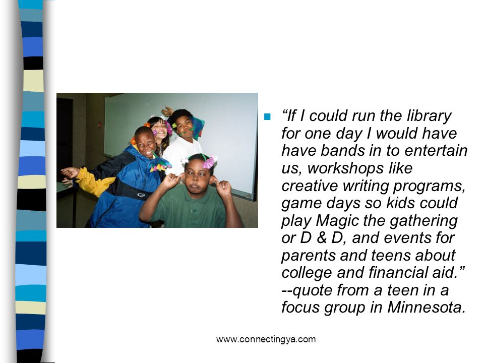 If I could run the library for one day I would have have bands in to entertain us, workshops like creative writing programs, game days so kids could play Magic the gathering or D & D, and events for parents and teens about college and financial aid. --quote from a teen in a focus group in Minnesota.
