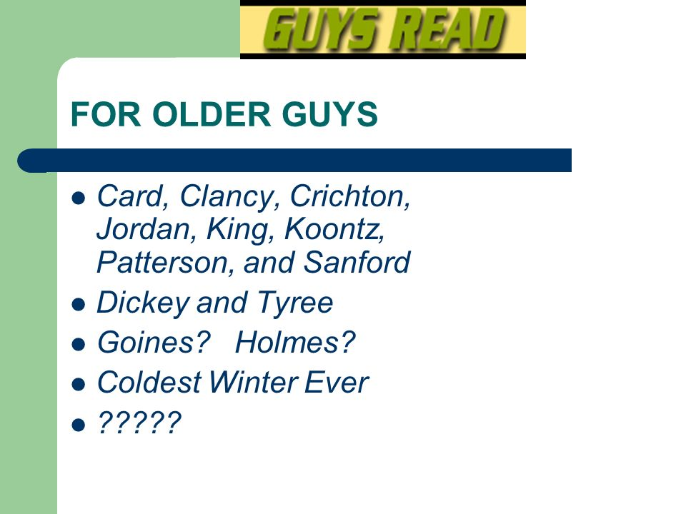 FOR OLDER GUYS Card, Clancy, Crichton, Jordan, King, Koontz, Patterson, and Sanford. Dickey and Tyree.
