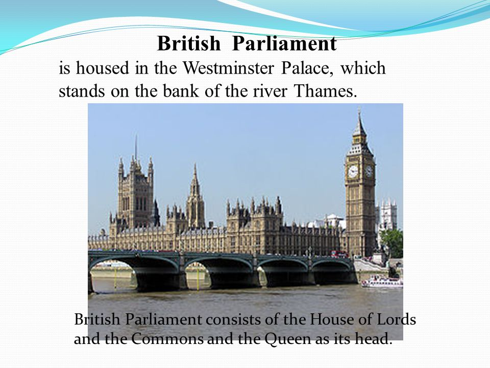 British Parliament is housed in the Westminster Palace, which stands on the bank of the river Thames.