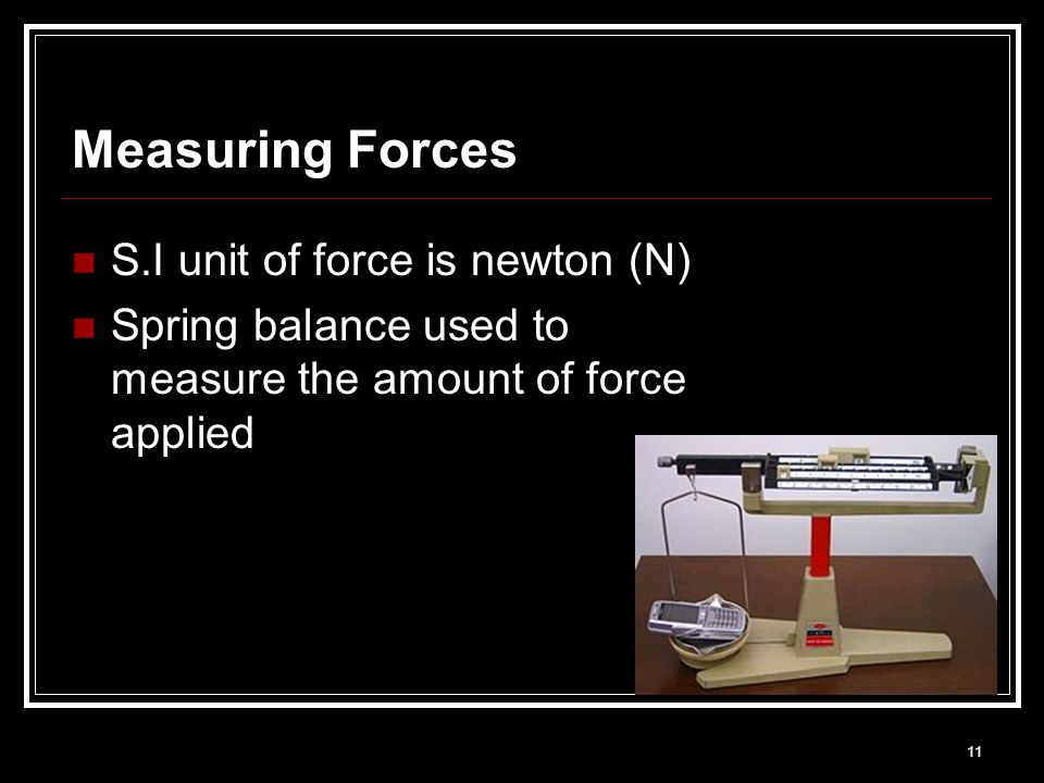 Measuring Forces S.I unit of force is newton (N)