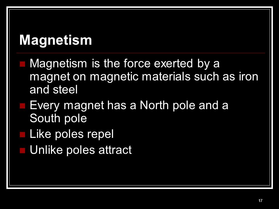 Magnetism Magnetism is the force exerted by a magnet on magnetic materials such as iron and steel. Every magnet has a North pole and a South pole.