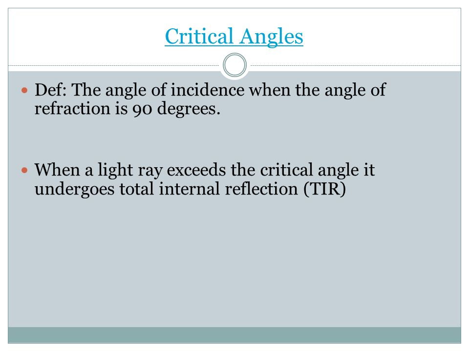 Critical Angles Def: The angle of incidence when the angle of refraction is 90 degrees.