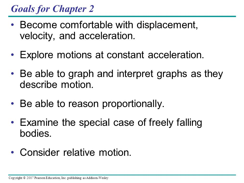 Goals for Chapter 2 Become comfortable with displacement, velocity, and acceleration. Explore motions at constant acceleration.