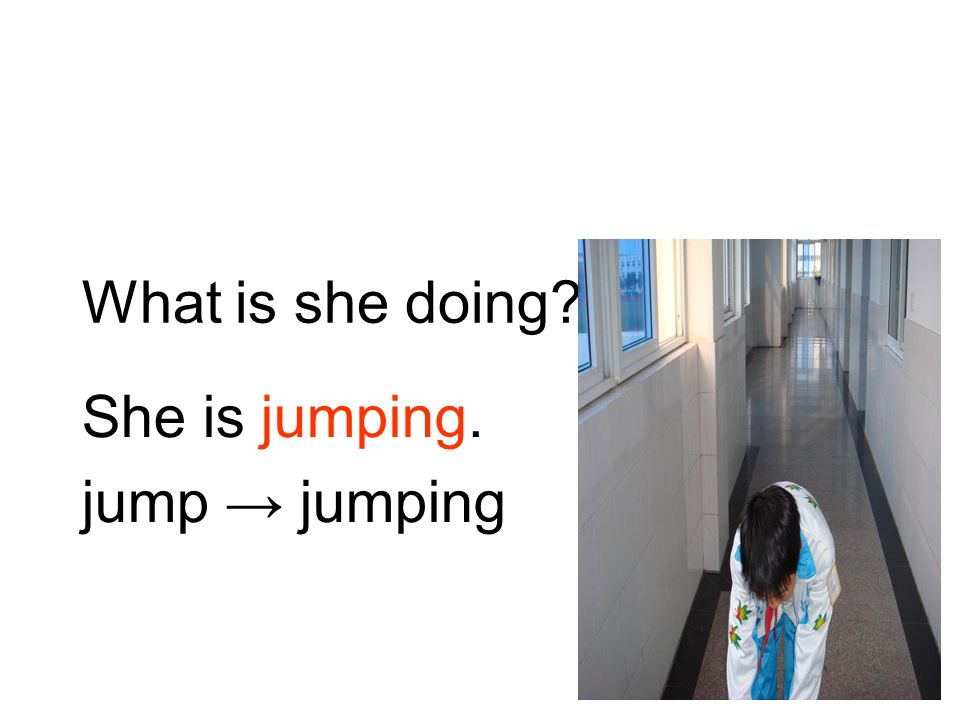 She is jumping. jump → jumping