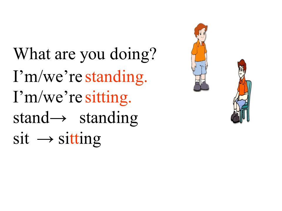 I'm/we're standing. I'm/we're sitting. stand→ standing sit → sitting