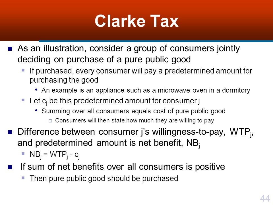 Clarke Tax As an illustration, consider a group of consumers jointly deciding on purchase of a pure public good.