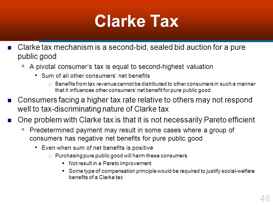 Clarke Tax Clarke tax mechanism is a second-bid, sealed bid auction for a pure public good.