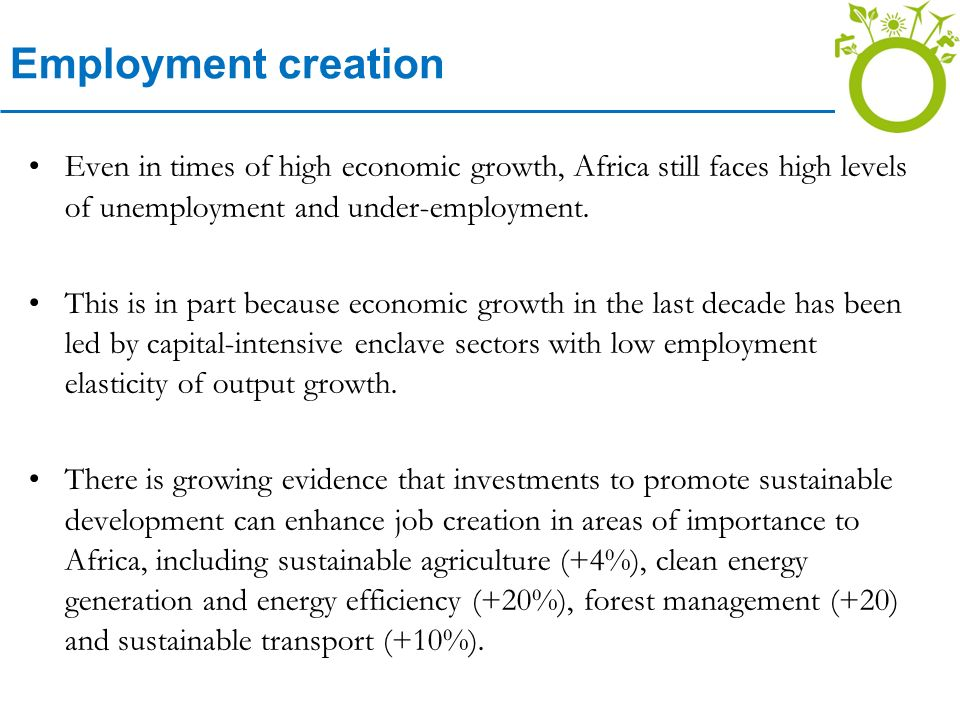 Employment creation Even in times of high economic growth, Africa still faces high levels of unemployment and under-employment.