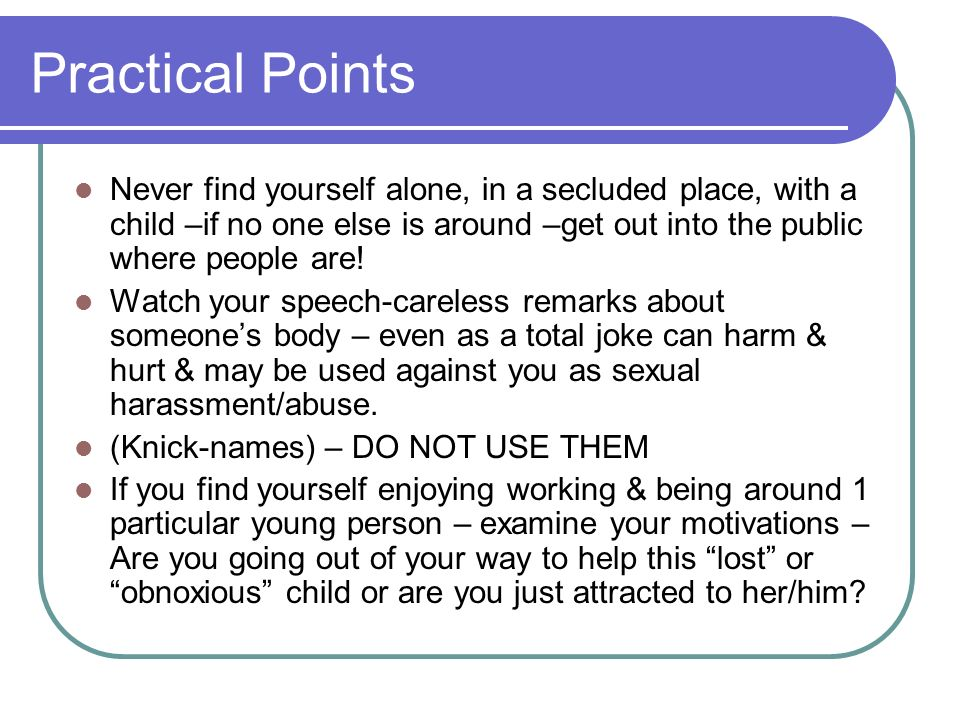 Practical Points Never find yourself alone, in a secluded place, with a child –if no one else is around –get out into the public where people are!