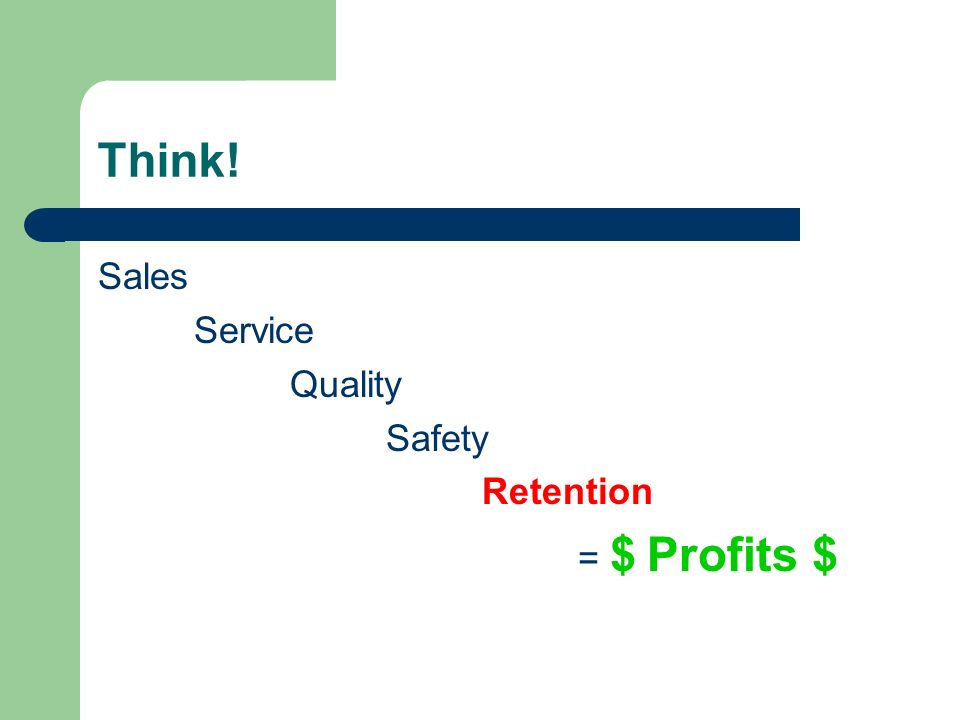 Think! Sales Service Quality Safety Retention = $ Profits $