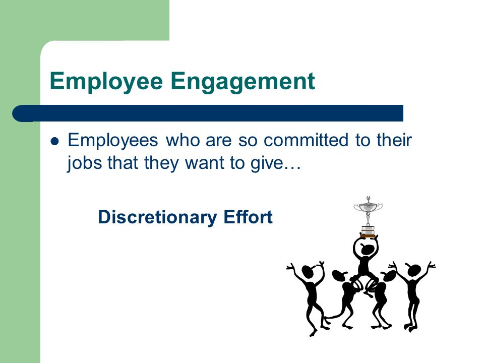 Employee Engagement Employees who are so committed to their jobs that they want to give… Discretionary Effort.