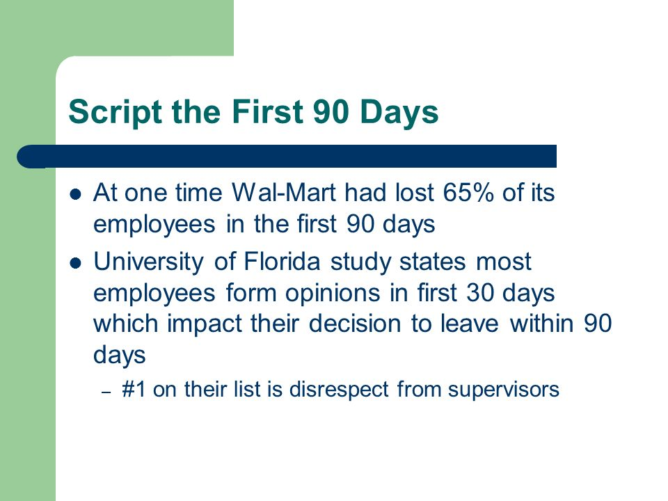 Script the First 90 Days At one time Wal-Mart had lost 65% of its employees in the first 90 days.