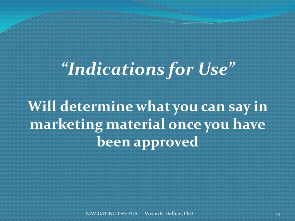 Indications for Use Will determine what you can say in marketing material once you have been approved.