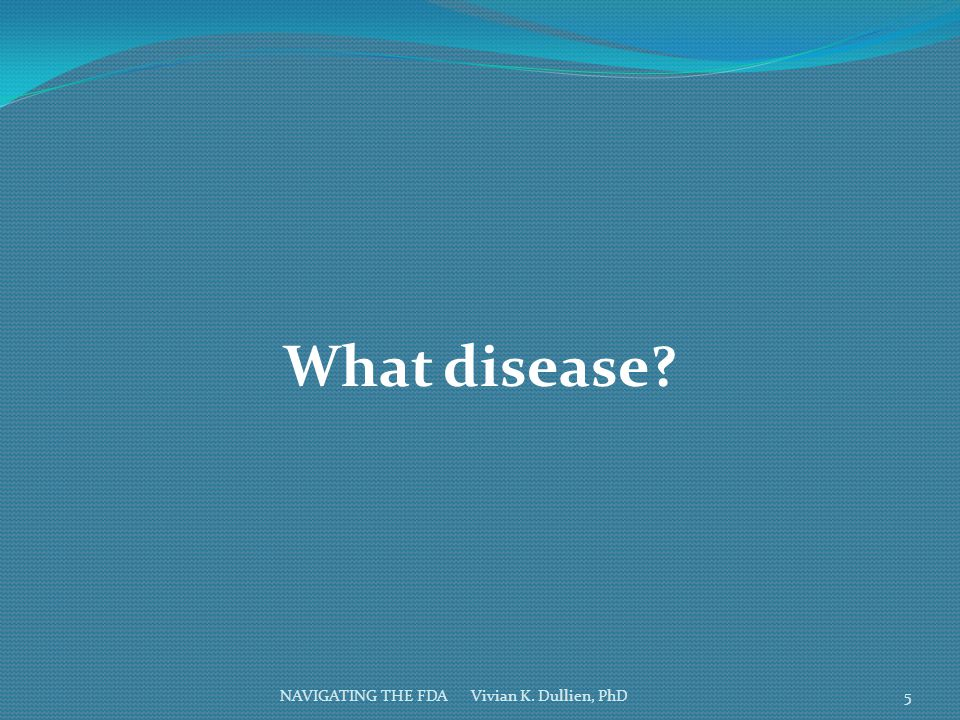 What disease NAVIGATING THE FDA Vivian K. Dullien, PhD