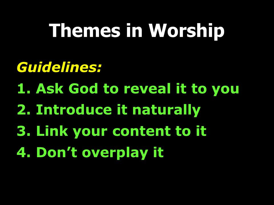 Themes in Worship Guidelines: 1. Ask God to reveal it to you