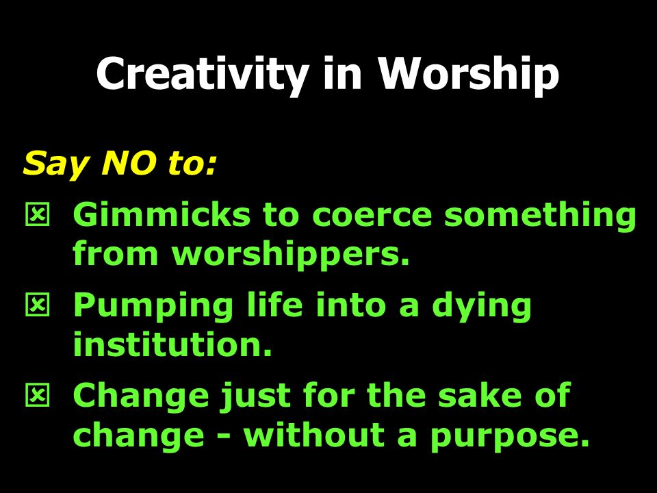Creativity in Worship Say NO to:
