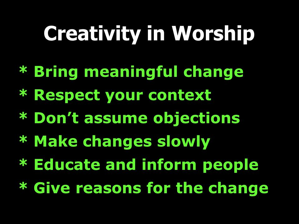 Creativity in Worship * Bring meaningful change * Respect your context