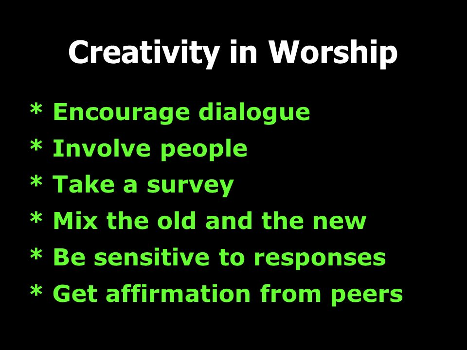 Creativity in Worship * Encourage dialogue * Involve people