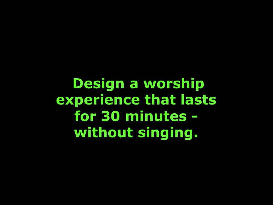 Design a worship experience that lasts for 30 minutes - without singing.