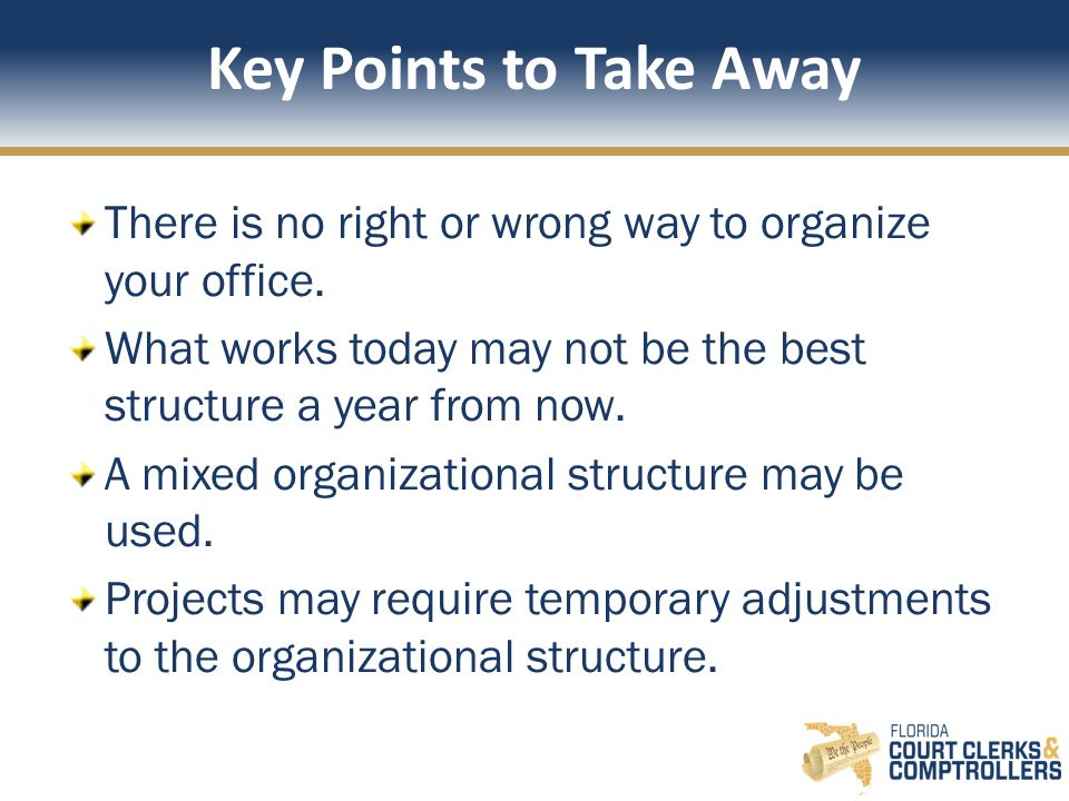 Key Points to Take Away There is no right or wrong way to organize your office. What works today may not be the best structure a year from now.