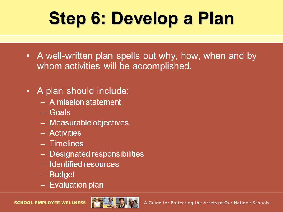Step 6: Develop a Plan A well-written plan spells out why, how, when and by whom activities will be accomplished.