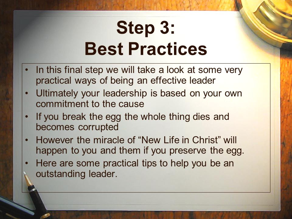 Step 3: Best Practices In this final step we will take a look at some very practical ways of being an effective leader.