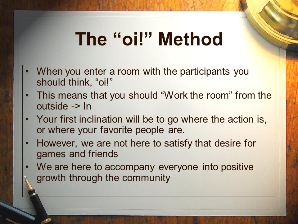 The oi! Method When you enter a room with the participants you should think, oi!