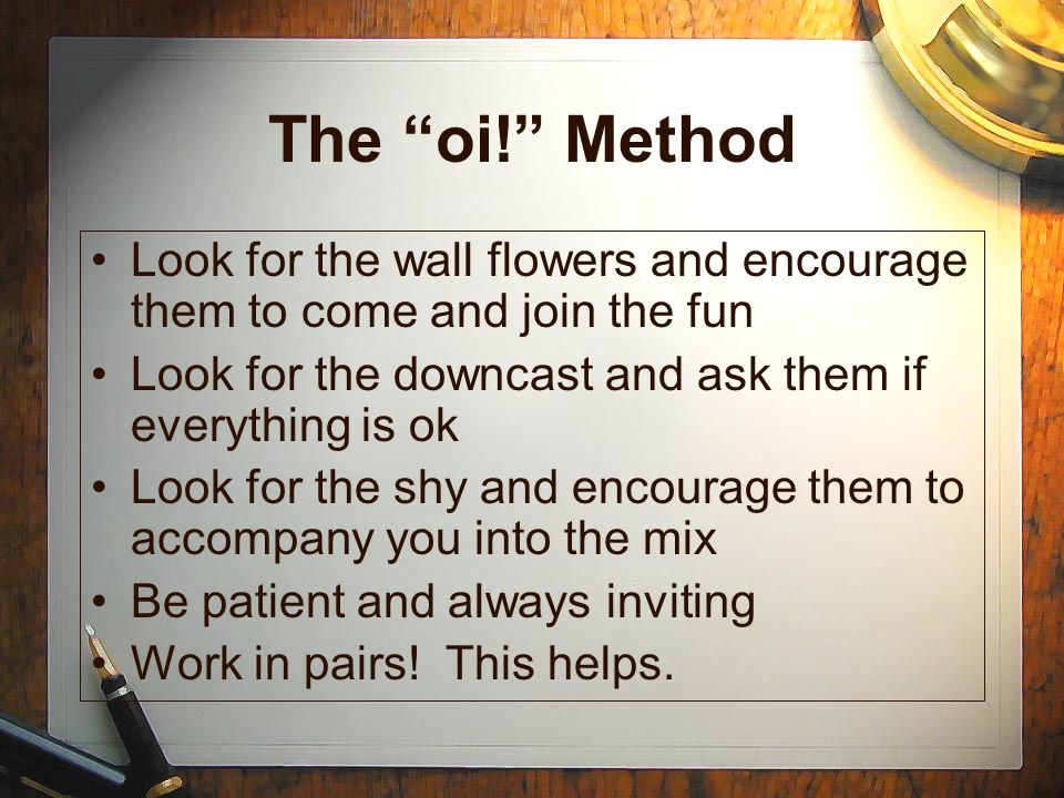 The oi! Method Look for the wall flowers and encourage them to come and join the fun. Look for the downcast and ask them if everything is ok.