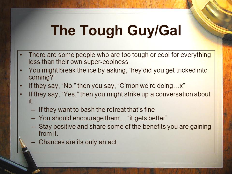 The Tough Guy/Gal There are some people who are too tough or cool for everything less than their own super-coolness.