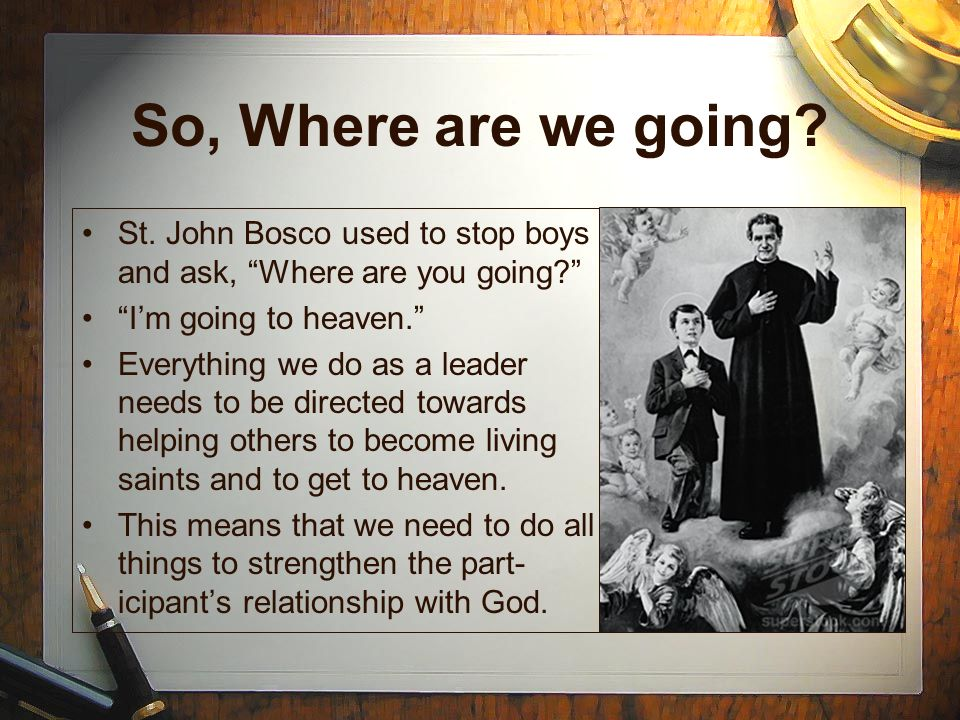 So, Where are we going St. John Bosco used to stop boys and ask, Where are you going I'm going to heaven.