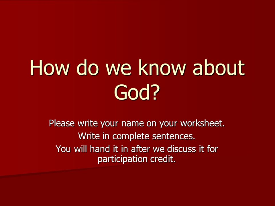 How do we know about God Please write your name on your worksheet.