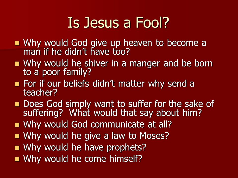 Is Jesus a Fool Why would God give up heaven to become a man if he didn't have too Why would he shiver in a manger and be born to a poor family
