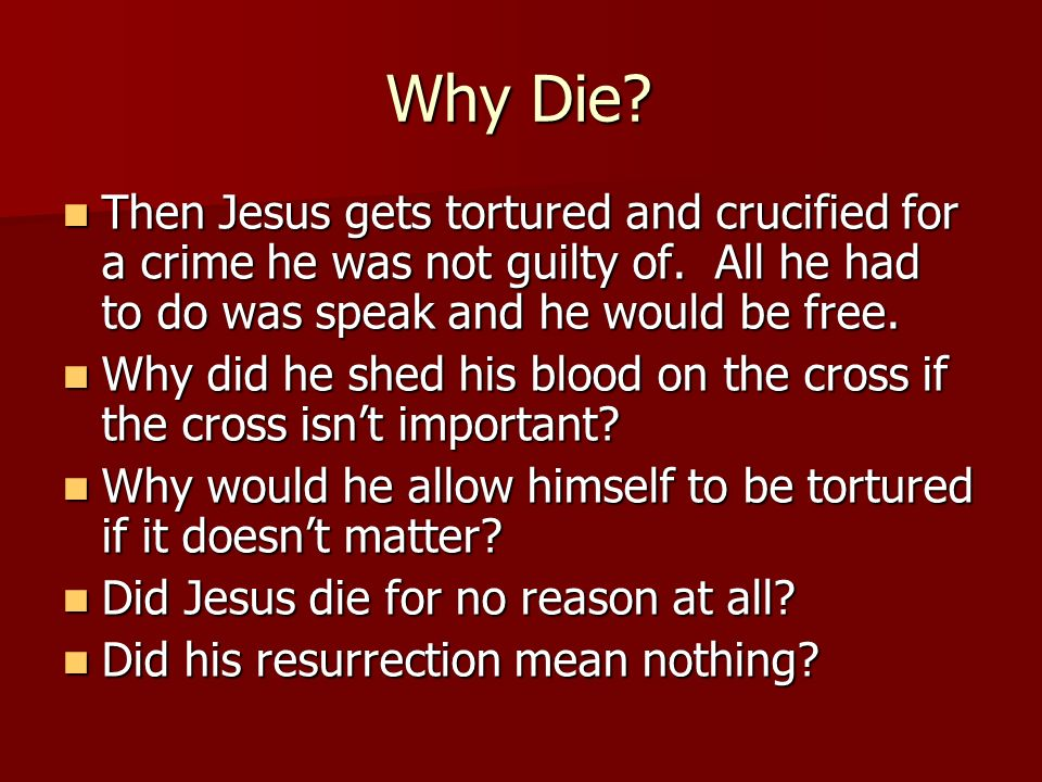 Why Die Then Jesus gets tortured and crucified for a crime he was not guilty of. All he had to do was speak and he would be free.