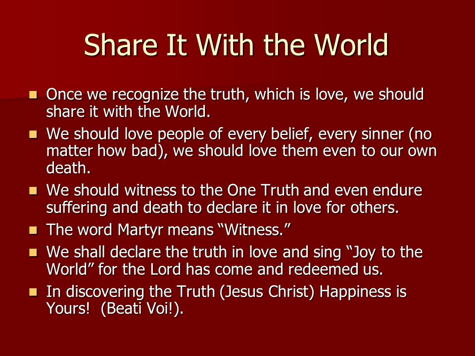 Share It With the World Once we recognize the truth, which is love, we should share it with the World.
