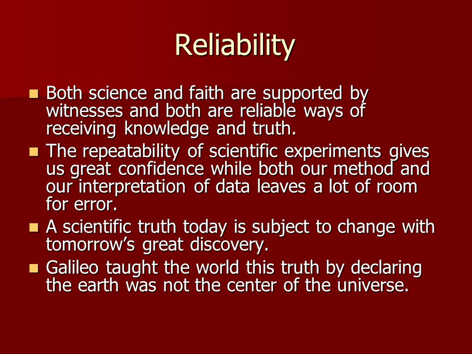 Reliability Both science and faith are supported by witnesses and both are reliable ways of receiving knowledge and truth.